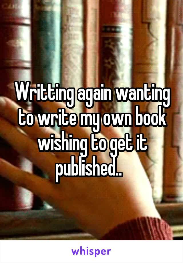 Writting again wanting to write my own book wishing to get it published..