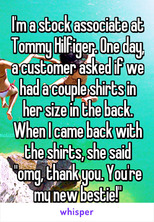 """I'm a stock associate at Tommy Hilfiger. One day, a customer asked if we had a couple shirts in her size in the back. When I came back with the shirts, she said """"omg, thank you. You're my new bestie!"""""""