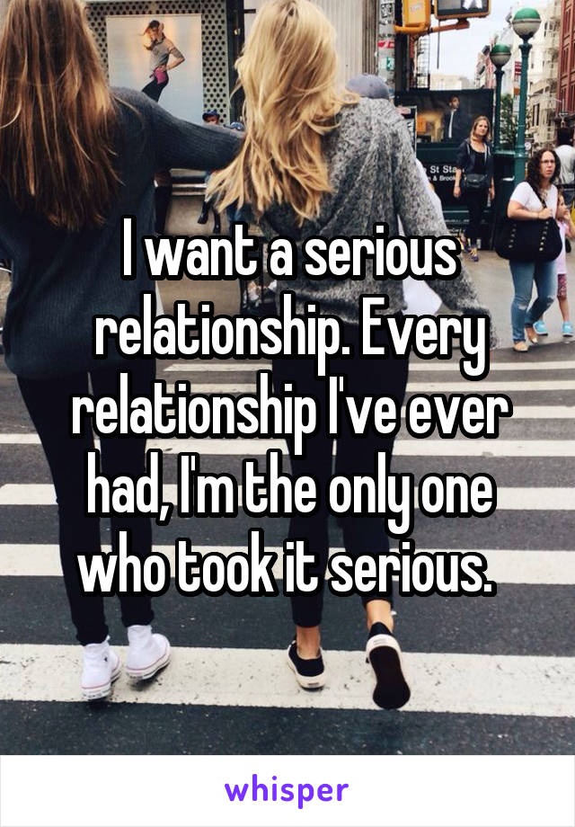 I want a serious relationship. Every relationship I've ever had, I'm the only one who took it serious.