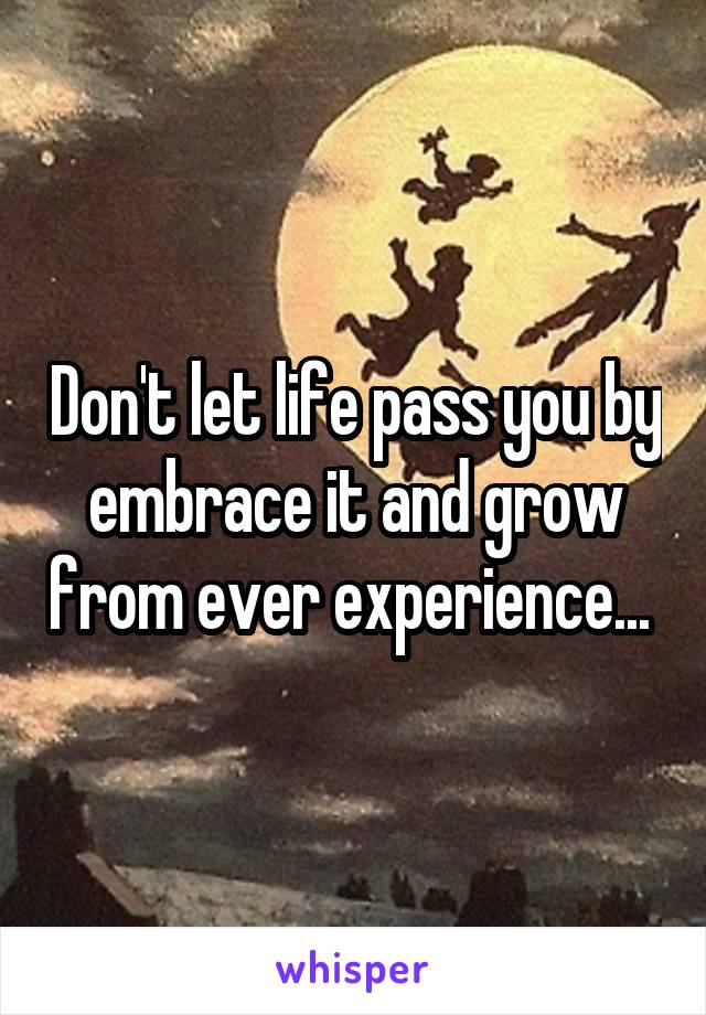 Don't let life pass you by embrace it and grow from ever experience...