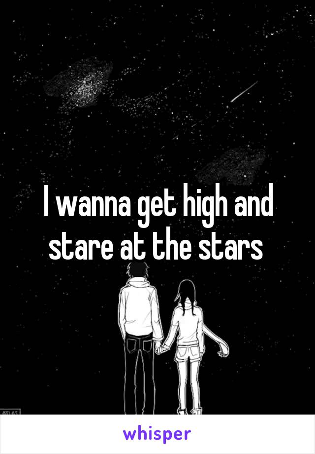 I wanna get high and stare at the stars