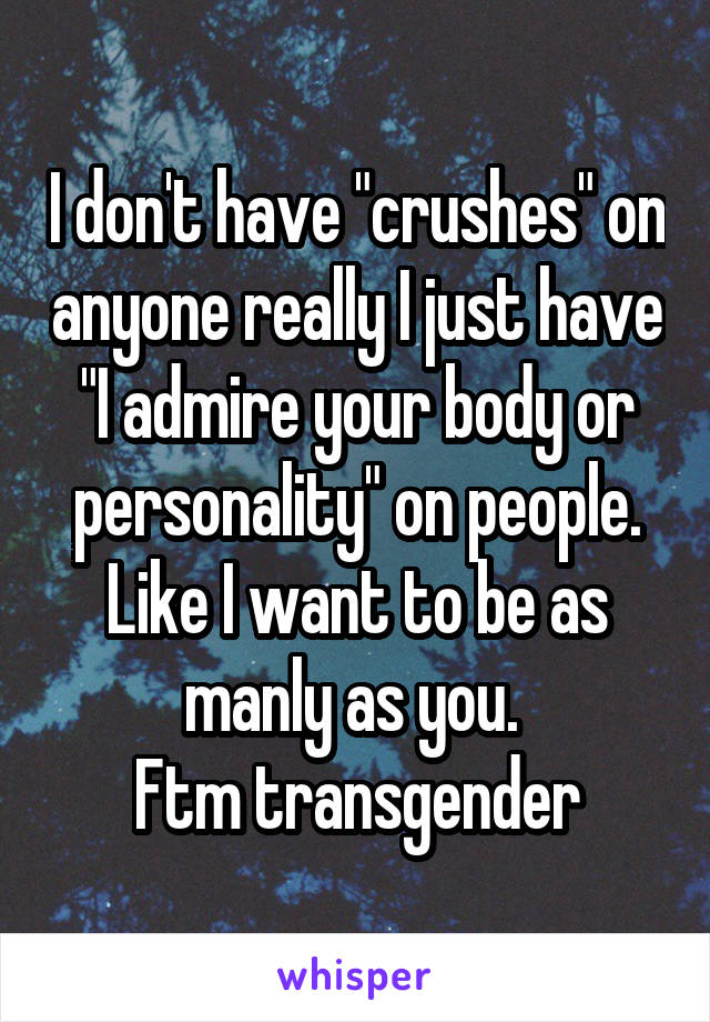 "I don't have ""crushes"" on anyone really I just have ""I admire your body or personality"" on people. Like I want to be as manly as you.  Ftm transgender"