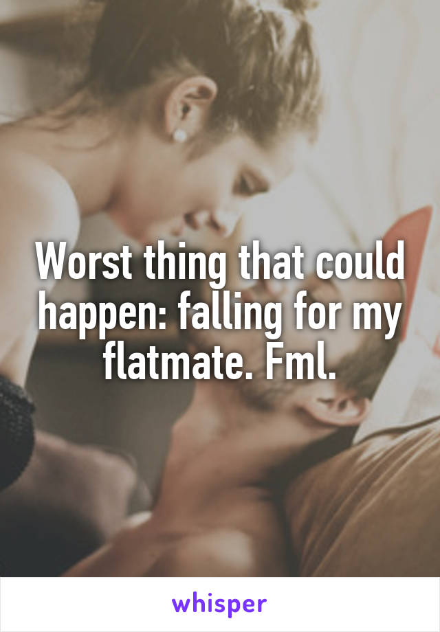 Worst thing that could happen: falling for my flatmate. Fml.