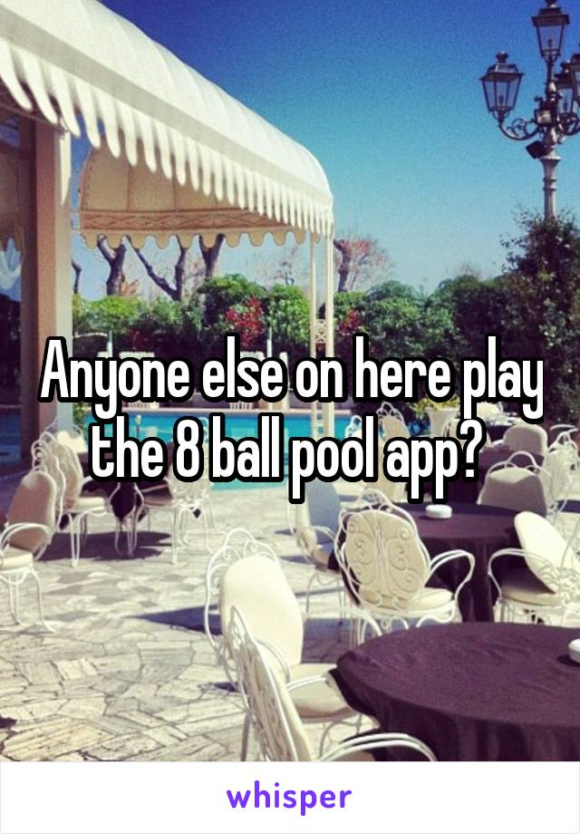 Anyone else on here play the 8 ball pool app?