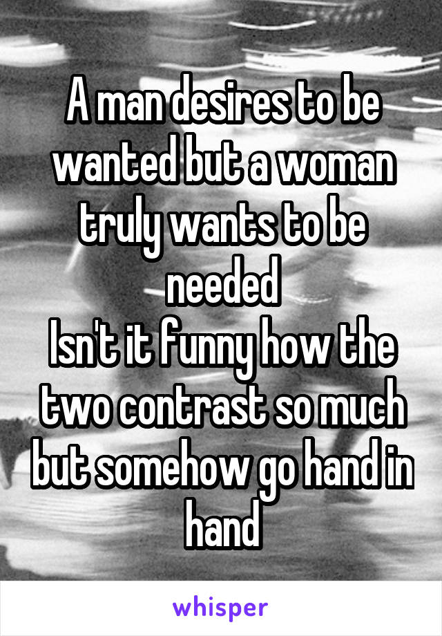 A man desires to be wanted but a woman truly wants to be needed Isn't it funny how the two contrast so much but somehow go hand in hand