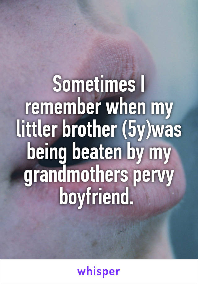 Sometimes I remember when my littler brother (5y)was being beaten by my grandmothers pervy boyfriend.
