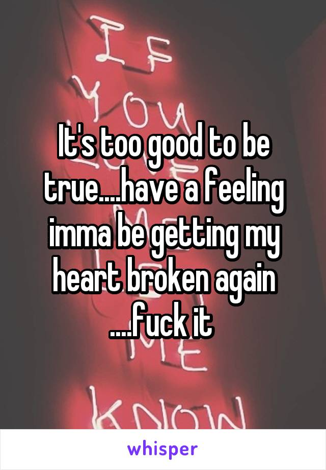 It's too good to be true....have a feeling imma be getting my heart broken again ....fuck it