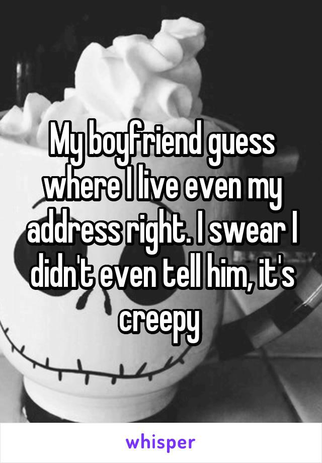 My boyfriend guess where I live even my address right. I swear I didn't even tell him, it's creepy