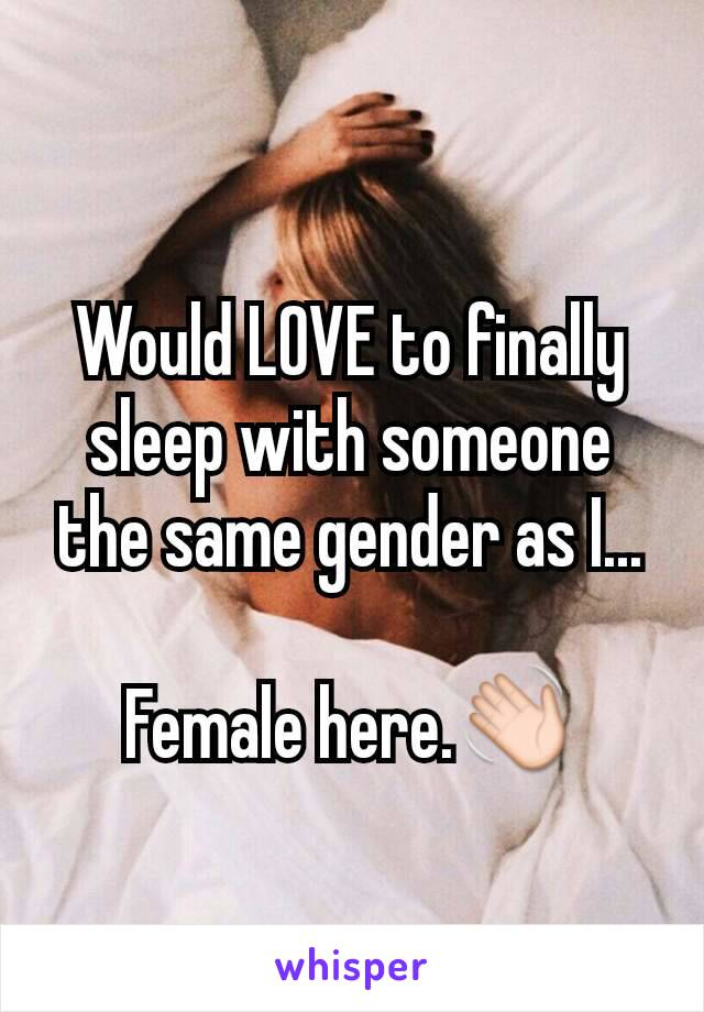 Would LOVE to finally sleep with someone the same gender as I...  Female here.👋