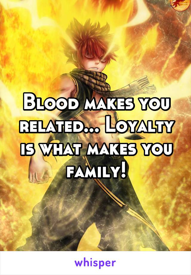 Blood makes you related... Loyalty is what makes you family!