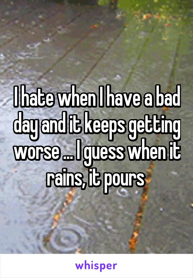 I hate when I have a bad day and it keeps getting worse ... I guess when it rains, it pours