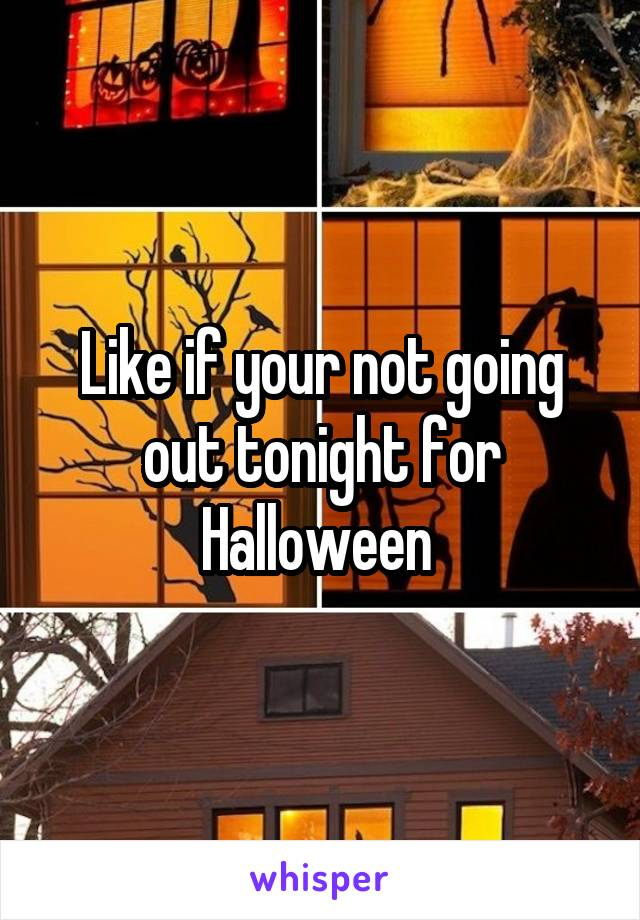 Like if your not going out tonight for Halloween