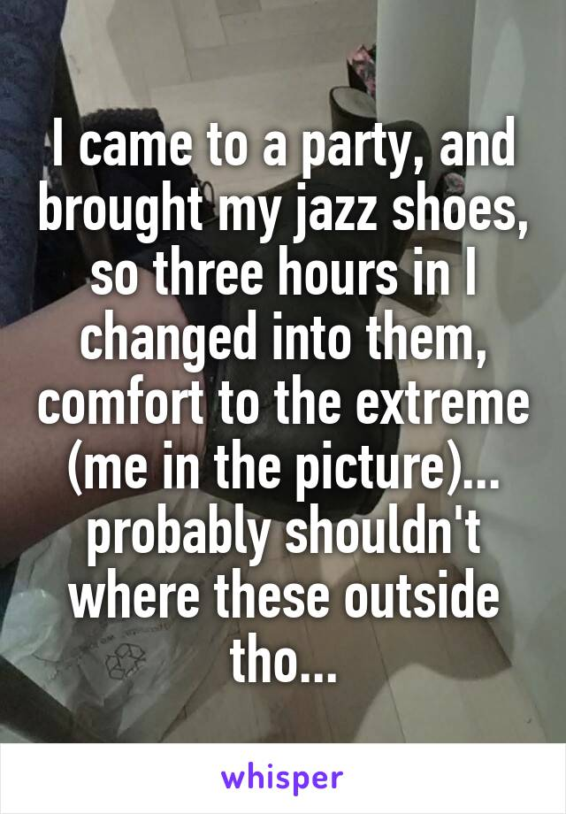 I came to a party, and brought my jazz shoes, so three hours in I changed into them, comfort to the extreme (me in the picture)... probably shouldn't where these outside tho...