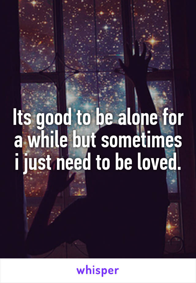 Its good to be alone for a while but sometimes i just need to be loved.