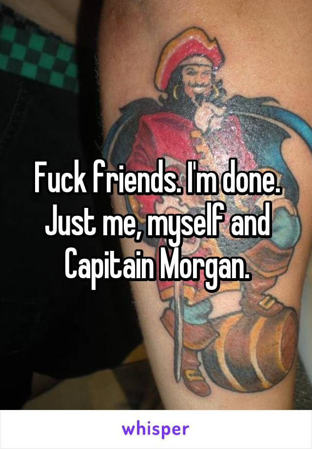 Fuck friends. I'm done. Just me, myself and Capitain Morgan.