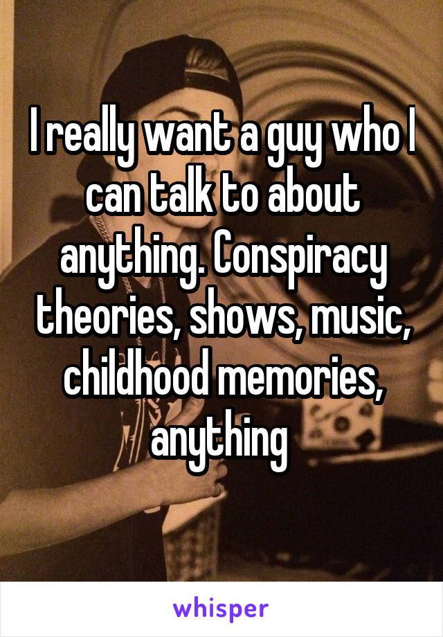 I really want a guy who I can talk to about anything. Conspiracy theories, shows, music, childhood memories, anything