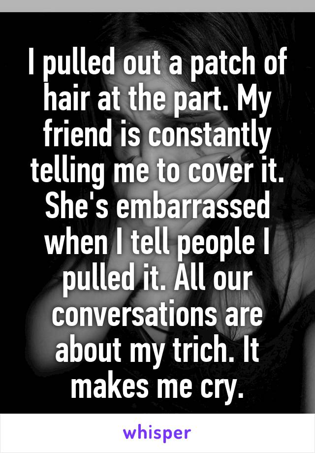 I pulled out a patch of hair at the part. My friend is constantly telling me to cover it. She's embarrassed when I tell people I pulled it. All our conversations are about my trich. It makes me cry.