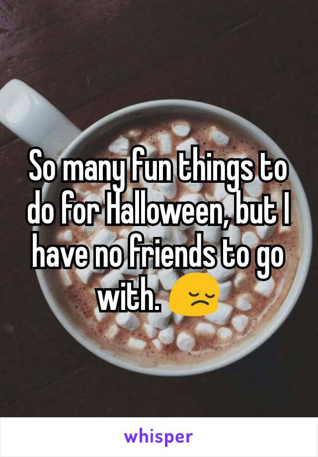 So many fun things to do for Halloween, but I have no friends to go with. 😔
