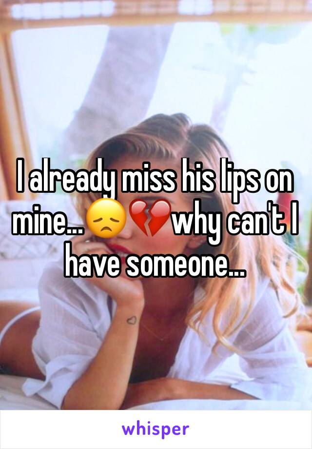 I already miss his lips on mine...😞💔why can't I have someone...