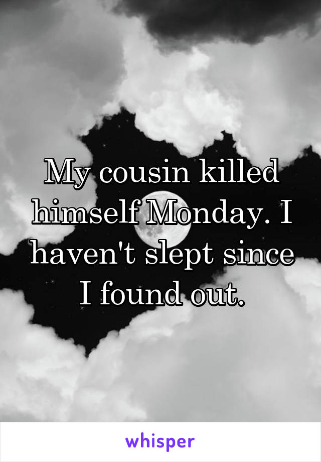My cousin killed himself Monday. I haven't slept since I found out.