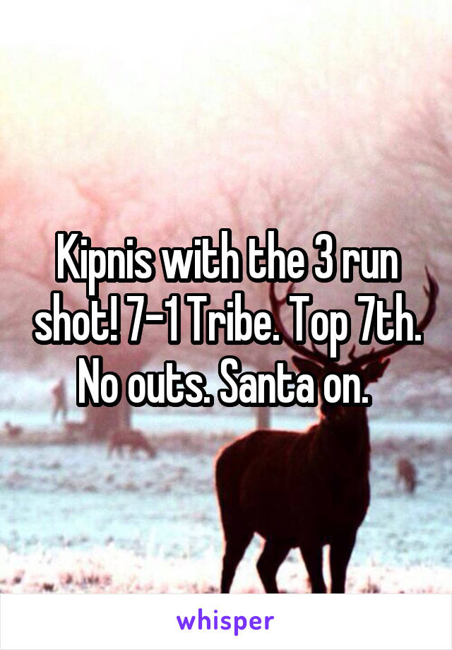 Kipnis with the 3 run shot! 7-1 Tribe. Top 7th. No outs. Santa on.