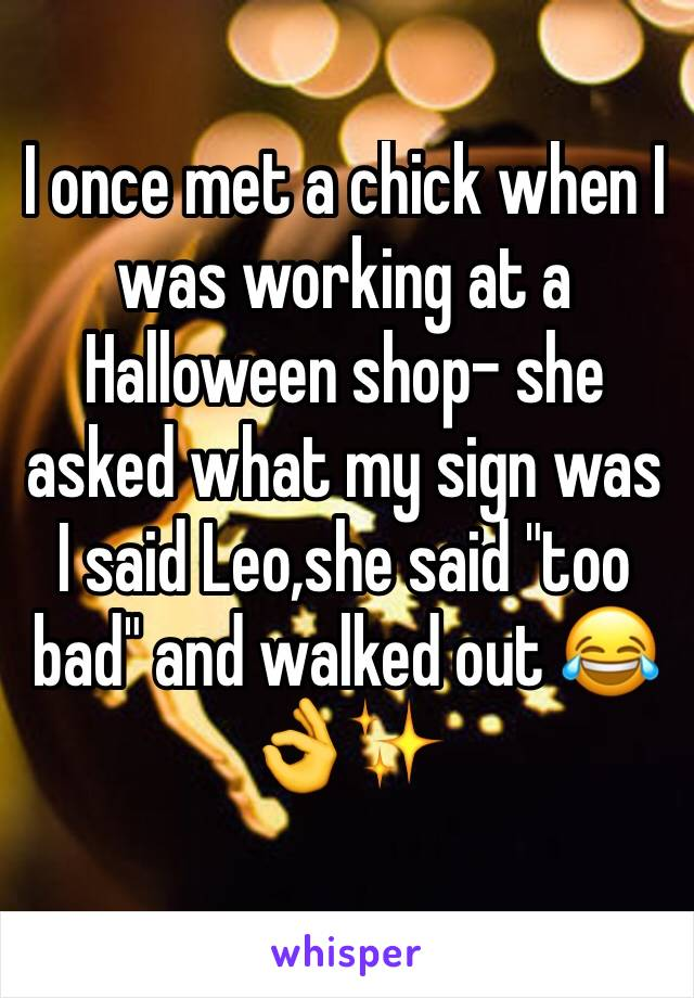 """I once met a chick when I was working at a Halloween shop- she asked what my sign was I said Leo,she said """"too bad"""" and walked out 😂👌✨"""