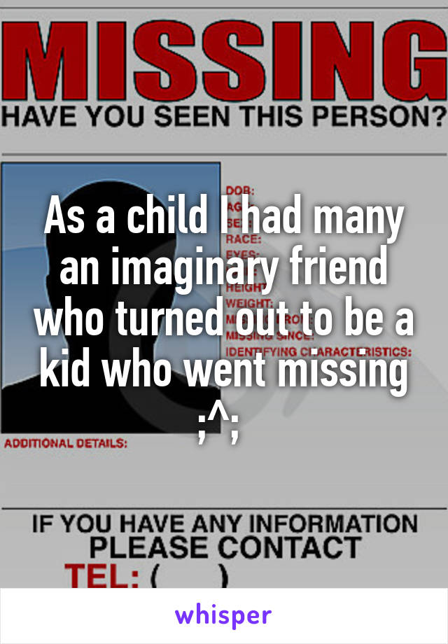 As a child I had many an imaginary friend who turned out to be a kid who went missing ;^;