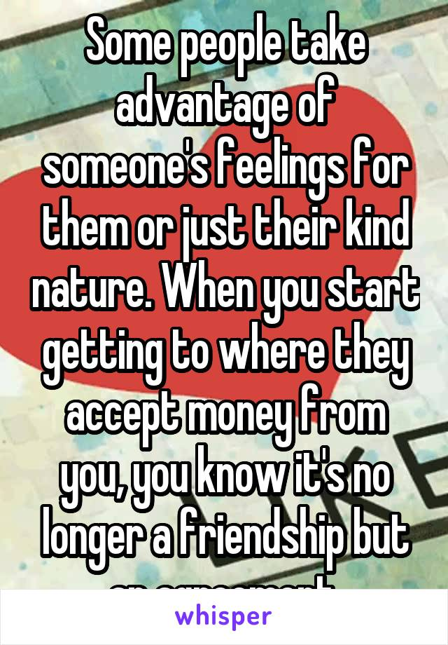 Some people take advantage of someone's feelings for them or just their kind nature. When you start getting to where they accept money from you, you know it's no longer a friendship but an agreement.