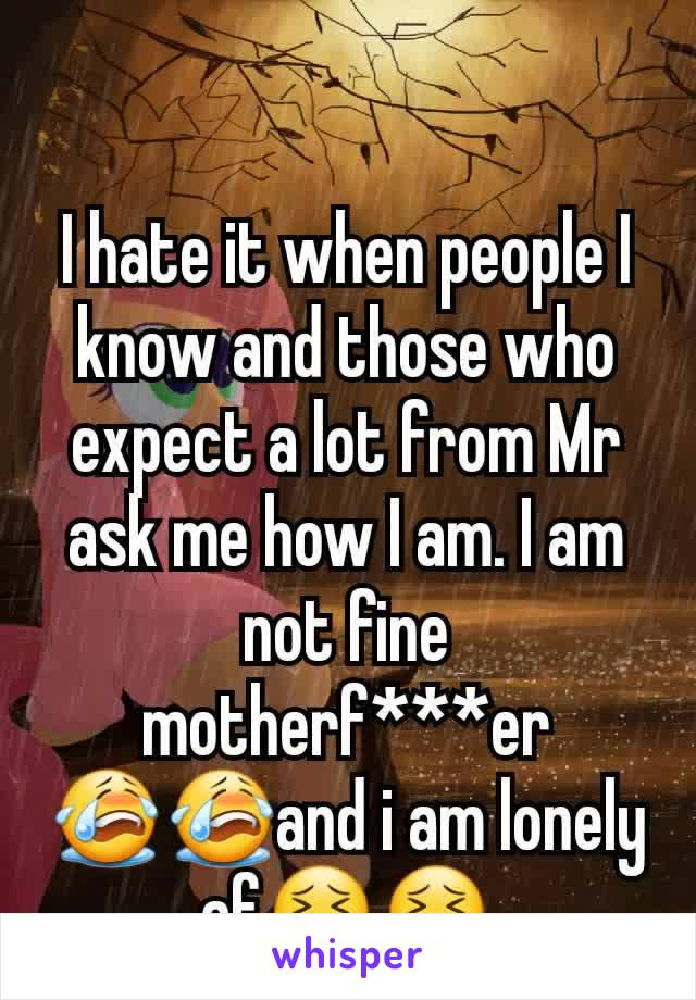 I hate it when people I know and those who expect a lot from Mr ask me how I am. I am not fine motherf***er 😭😭and i am lonely af😣😣
