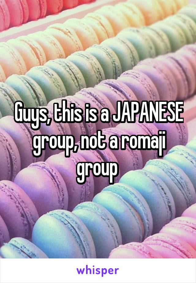 Guys, this is a JAPANESE group, not a romaji group