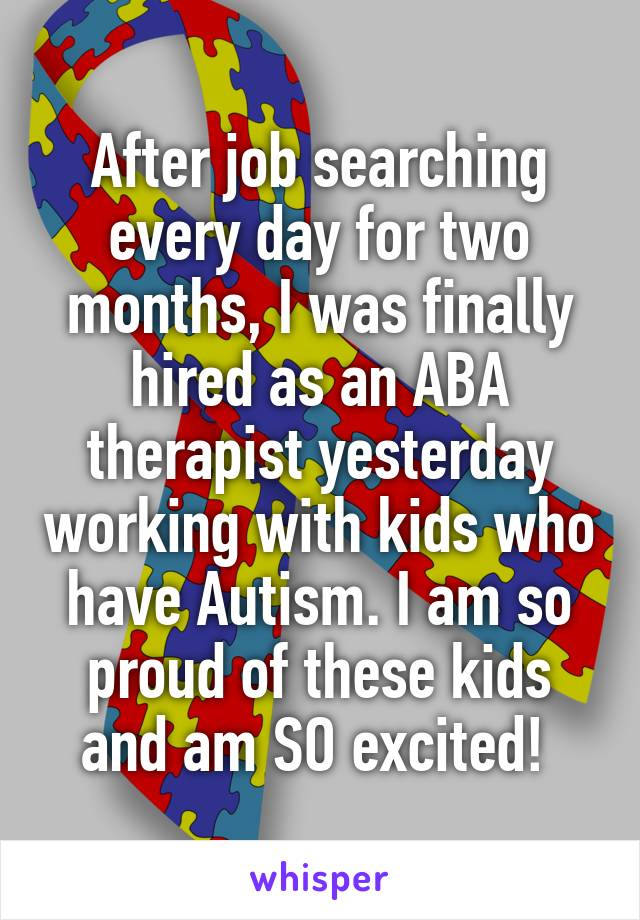 After job searching every day for two months, I was finally hired as an ABA therapist yesterday working with kids who have Autism. I am so proud of these kids and am SO excited!