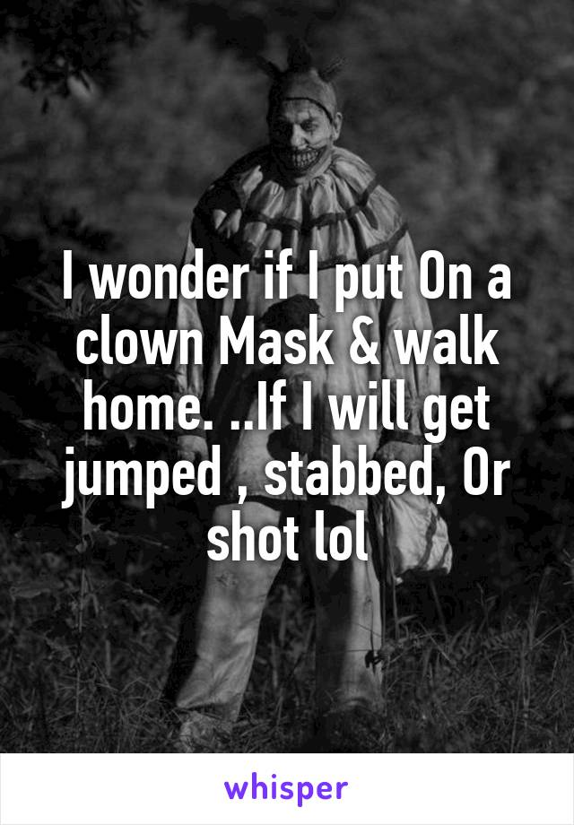I wonder if I put On a clown Mask & walk home. ..If I will get jumped , stabbed, Or shot lol