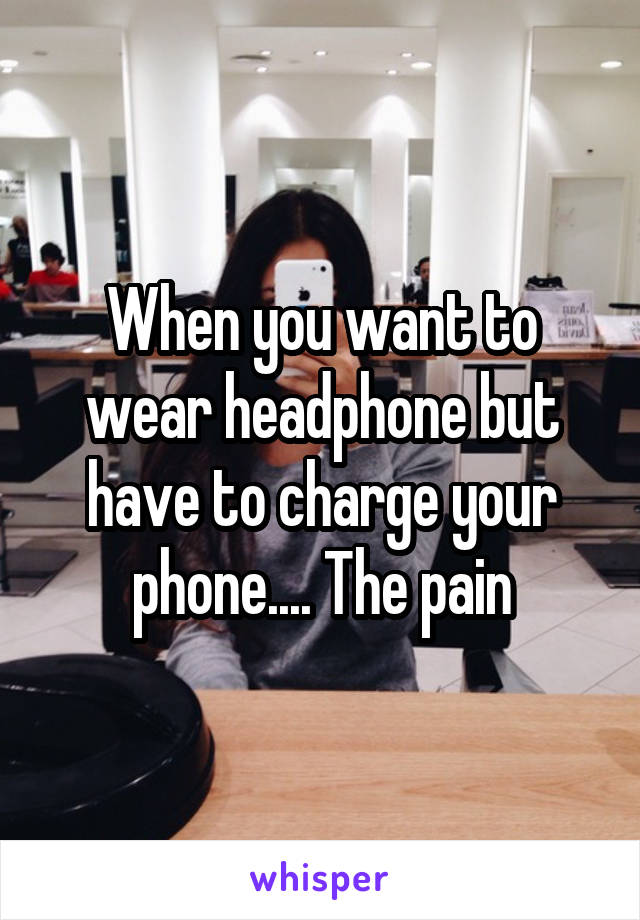 When you want to wear headphone but have to charge your phone.... The pain