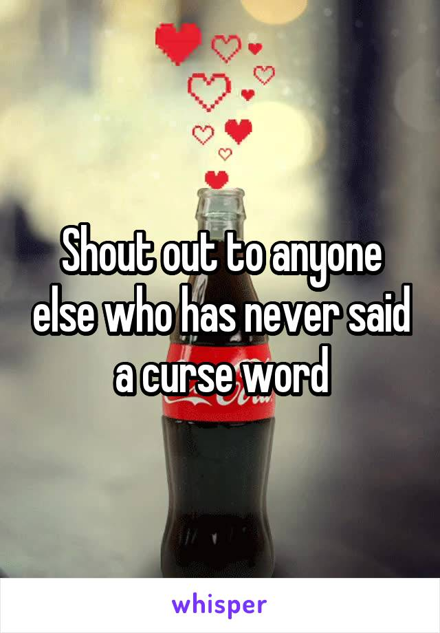 Shout out to anyone else who has never said a curse word