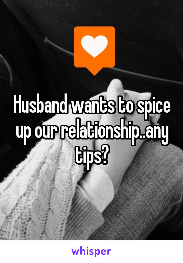 Husband wants to spice up our relationship..any tips?