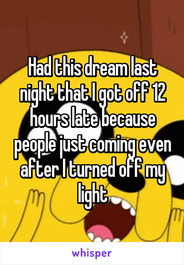 Had this dream last night that I got off 12 hours late because people just coming even after I turned off my light
