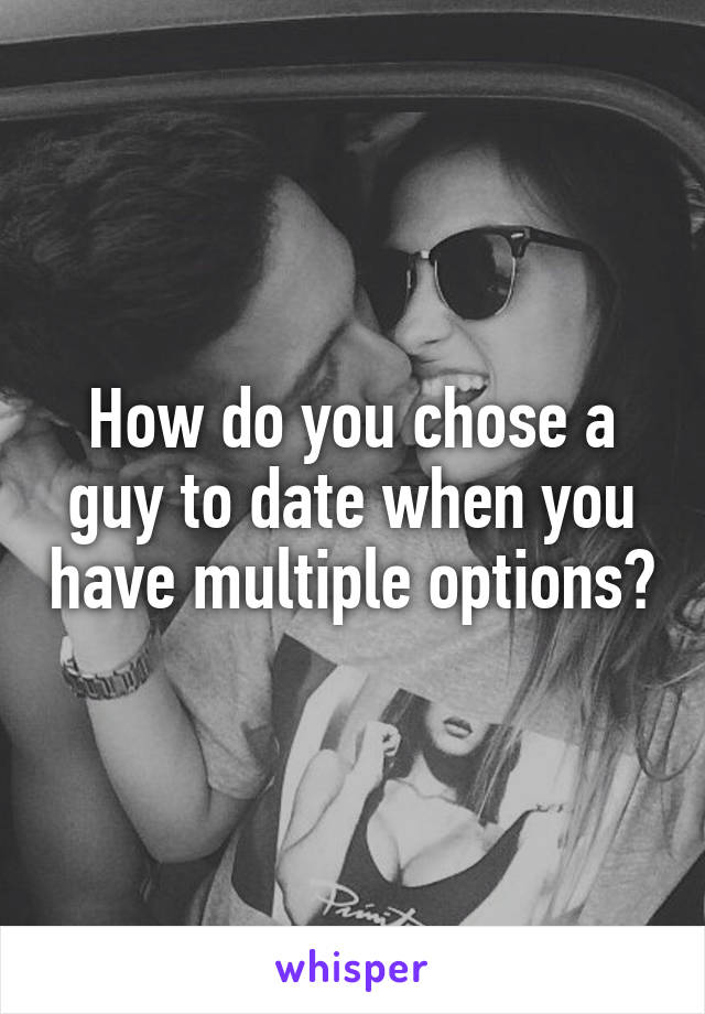 How do you chose a guy to date when you have multiple options?