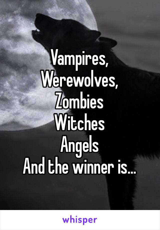 Vampires, Werewolves, Zombies  Witches  Angels  And the winner is…
