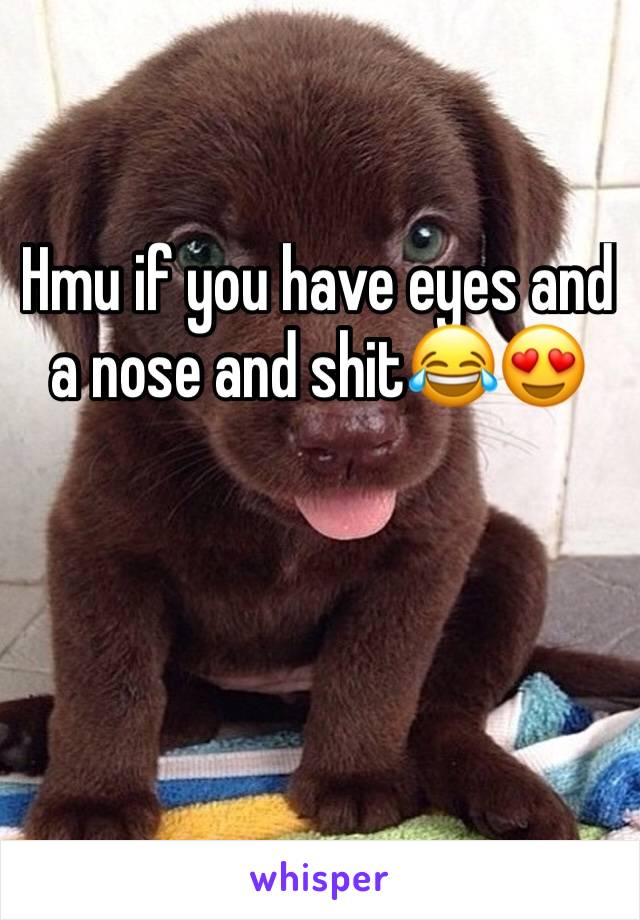 Hmu if you have eyes and a nose and shit😂😍