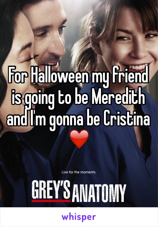 For Halloween my friend is going to be Meredith and I'm gonna be Cristina ❤️