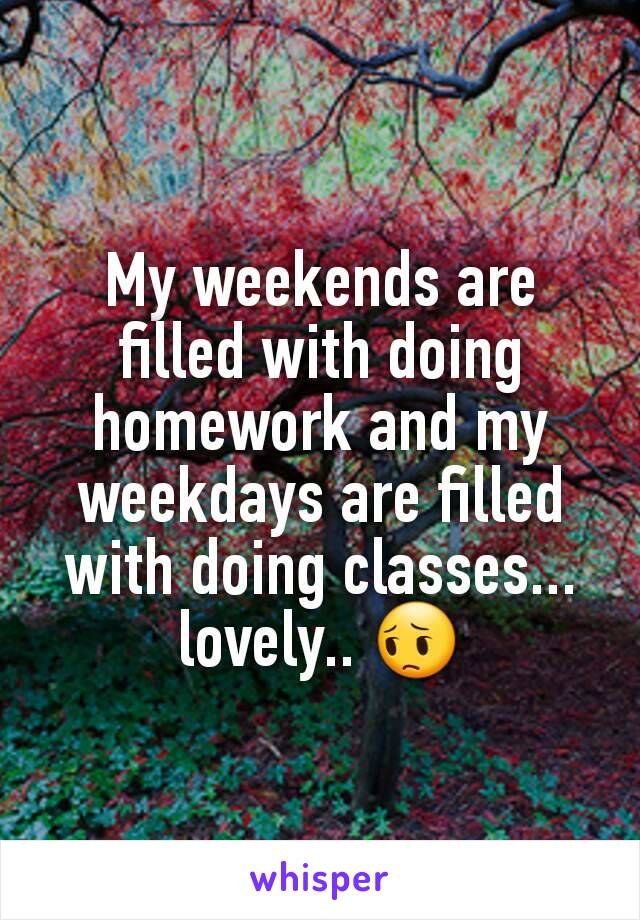My weekends are filled with doing homework and my weekdays are filled with doing classes... lovely.. 😔