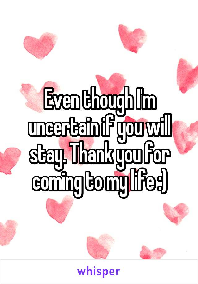 Even though I'm uncertain if you will stay. Thank you for coming to my life :)