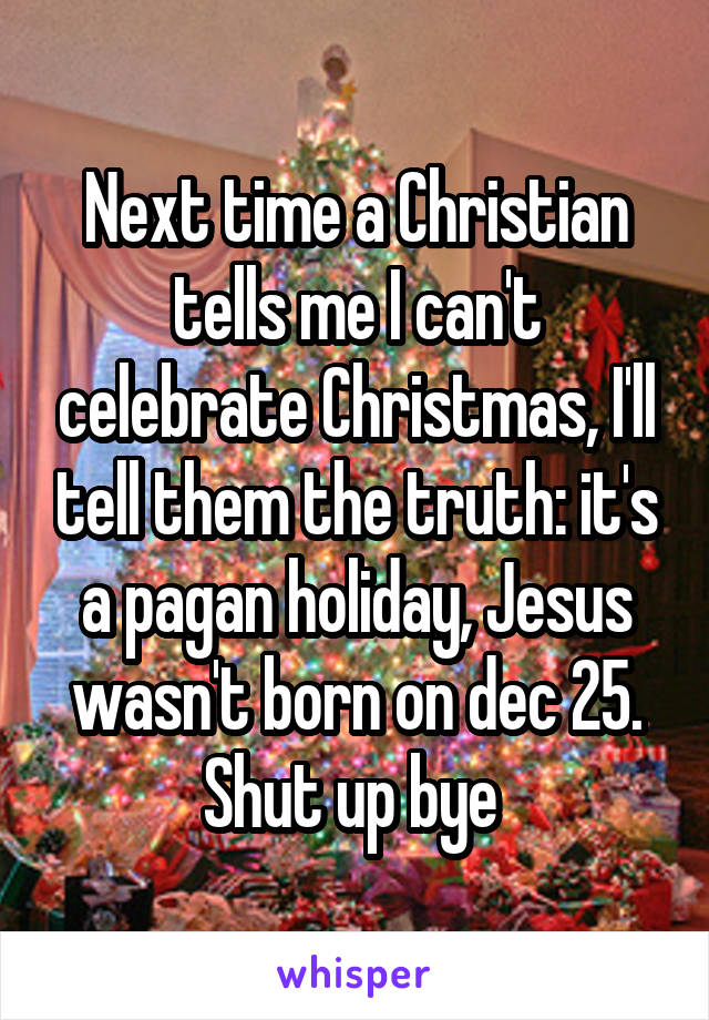 Next time a Christian tells me I can't celebrate Christmas, I'll tell them the truth: it's a pagan holiday, Jesus wasn't born on dec 25. Shut up bye
