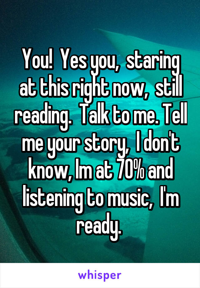 You!  Yes you,  staring at this right now,  still reading.  Talk to me. Tell me your story,  I don't know, Im at 70% and listening to music,  I'm ready.
