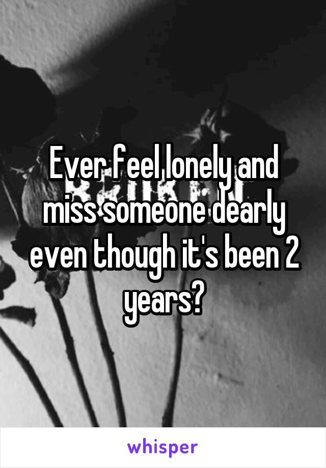 Ever feel lonely and miss someone dearly even though it's been 2 years?