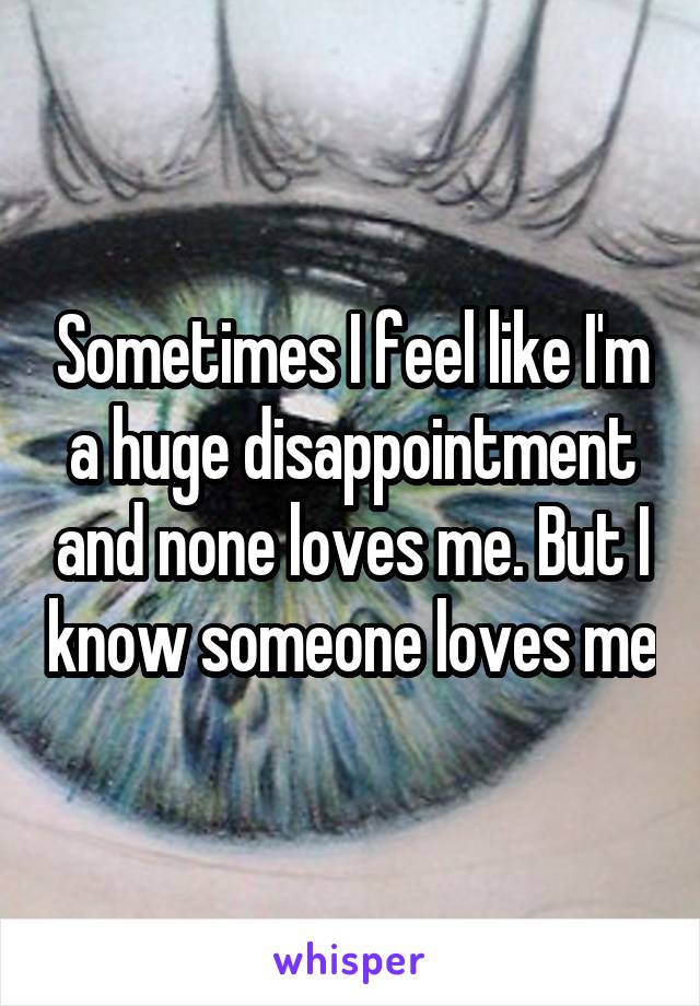 Sometimes I feel like I'm a huge disappointment and none loves me. But I know someone loves me