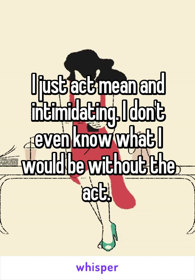 I just act mean and intimidating. I don't even know what I would be without the act.
