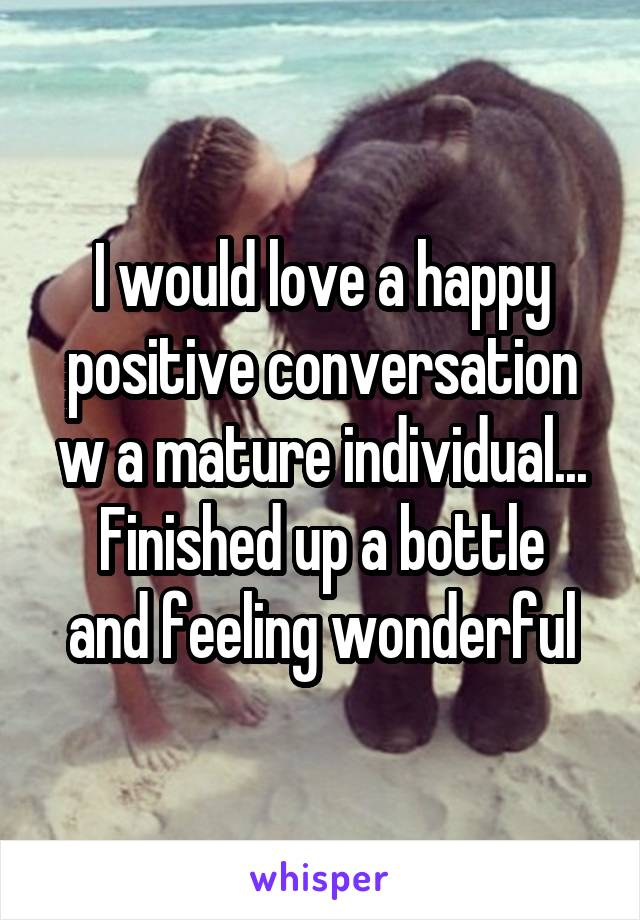 I would love a happy positive conversation w a mature individual... Finished up a bottle and feeling wonderful