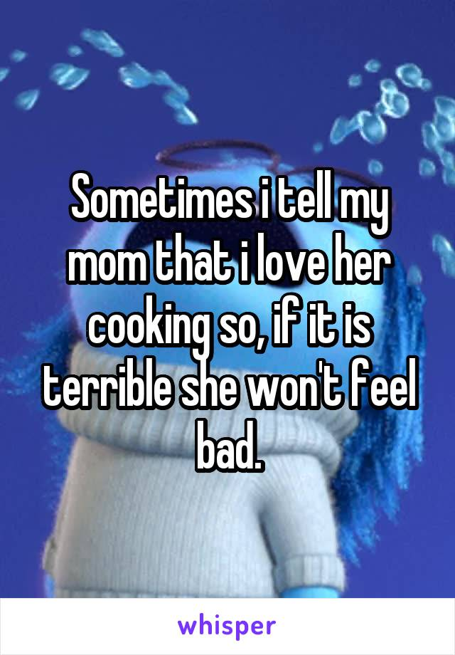 Sometimes i tell my mom that i love her cooking so, if it is terrible she won't feel bad.