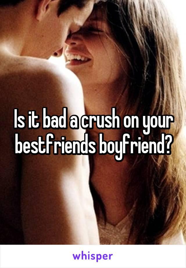 Is it bad a crush on your bestfriends boyfriend?